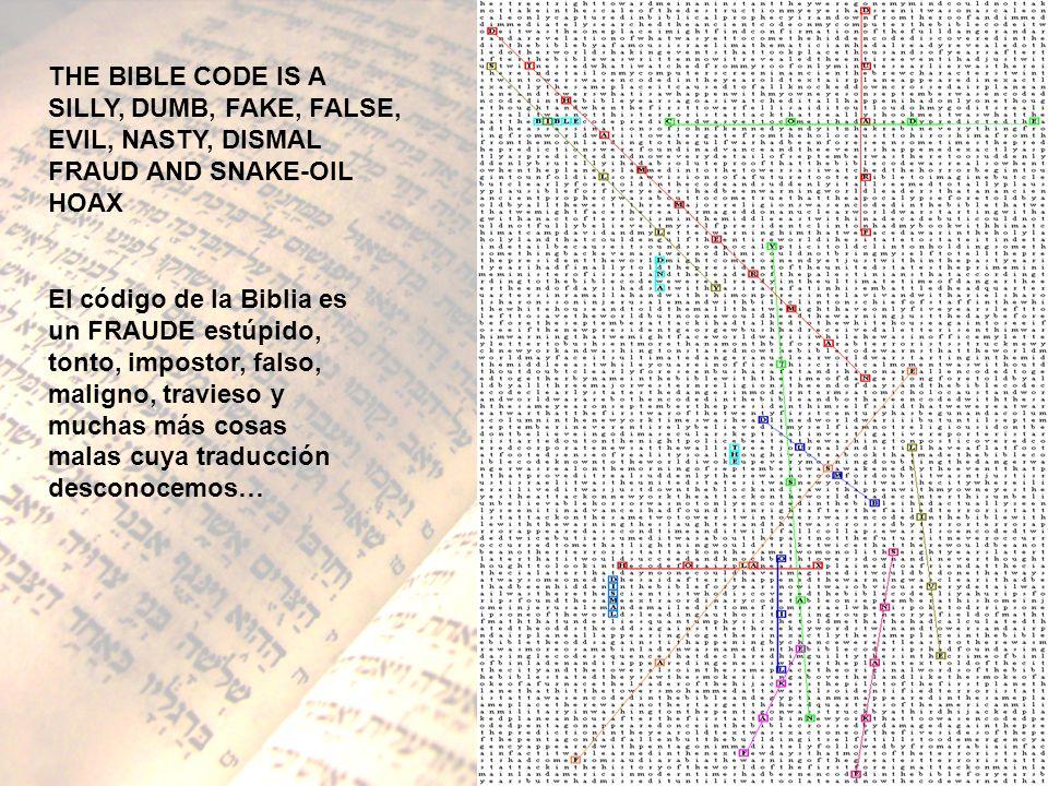 THE BIBLE CODE IS A SILLY, DUMB, FAKE, FALSE, EVIL, NASTY, DISMAL FRAUD AND SNAKE-OIL HOAX El código de la Biblia es un FRAUDE estúpido, tonto, impost