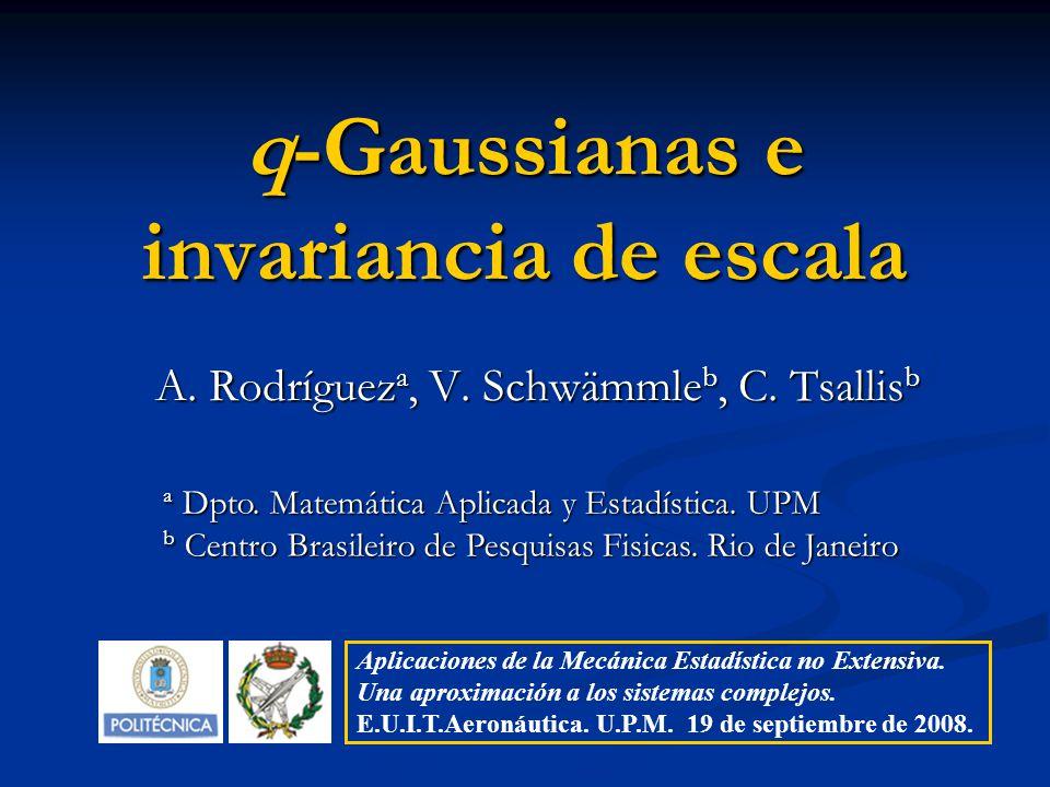 q-Gaussianas e invariancia de escala A. Rodríguez a, V. Schwämmle b, C. Tsallis b a Dpto. Matemática Aplicada y Estadística. UPM b Centro Brasileiro d