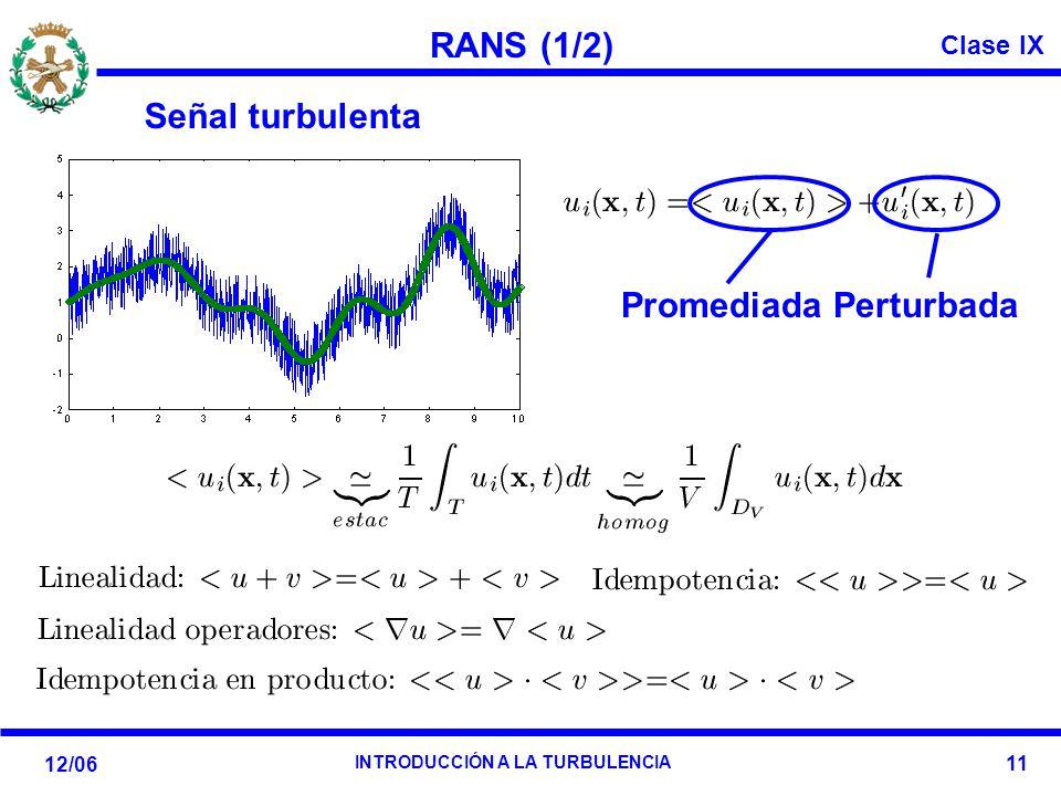 Clase IX 12/06 INTRODUCCIÓN A LA TURBULENCIA 11 RANS (1/2) Señal turbulenta Promediada Perturbada