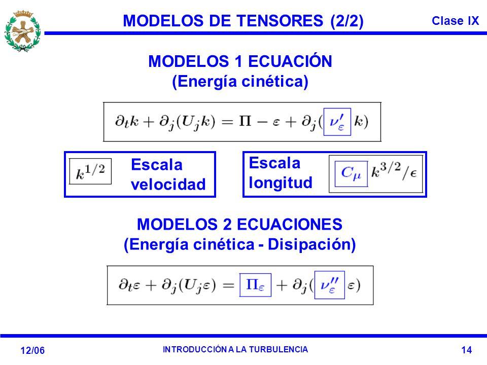 Clase IX 12/06 INTRODUCCIÓN A LA TURBULENCIA 14 MODELOS DE TENSORES (2/2) MODELOS 1 ECUACIÓN (Energía cinética) MODELOS 2 ECUACIONES (Energía cinética