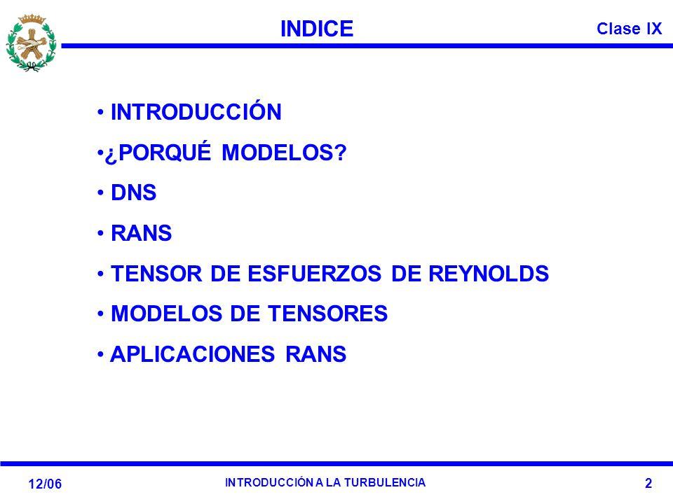 Clase IX 12/06 INTRODUCCIÓN A LA TURBULENCIA 2 INDICE INTRODUCCIÓN ¿PORQUÉ MODELOS? DNS RANS TENSOR DE ESFUERZOS DE REYNOLDS MODELOS DE TENSORES APLIC