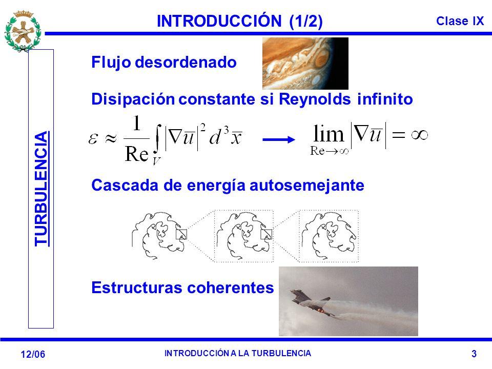 Clase IX 12/06 INTRODUCCIÓN A LA TURBULENCIA 3 INTRODUCCIÓN (1/2) Disipación constante si Reynolds infinito TURBULENCIA Flujo desordenado Cascada de e