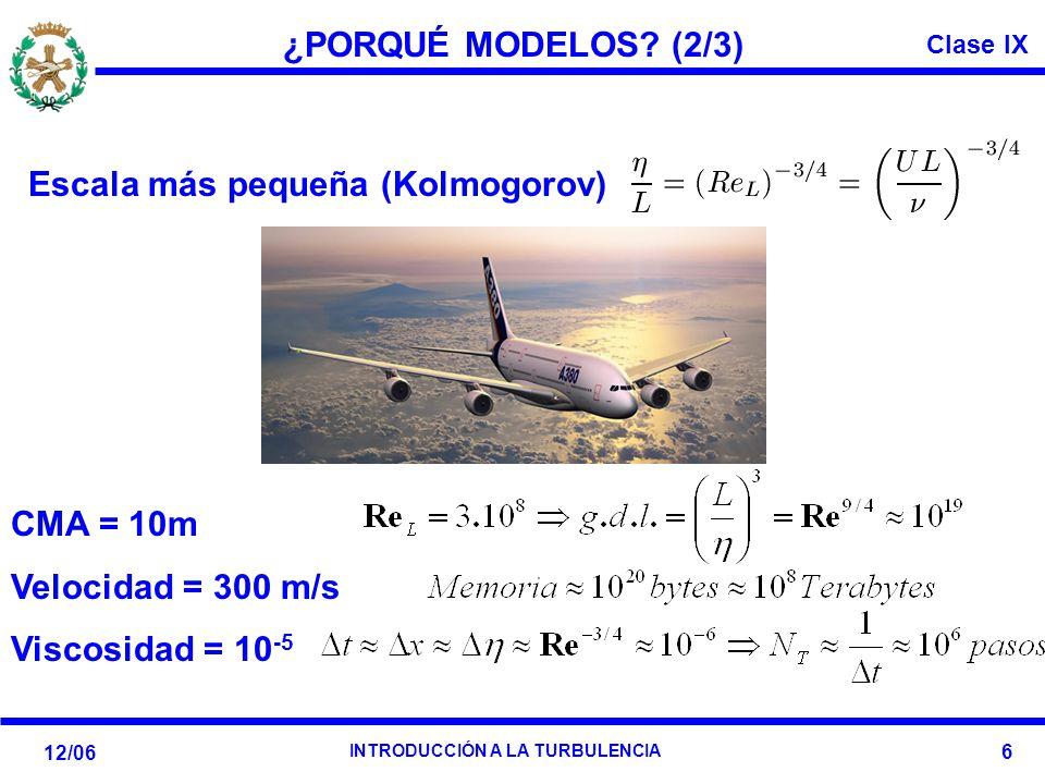 Clase IX 12/06 INTRODUCCIÓN A LA TURBULENCIA 6 ¿PORQUÉ MODELOS? (2/3) Escala más pequeña (Kolmogorov): CMA = 10m Velocidad = 300 m/s Viscosidad = 10 -