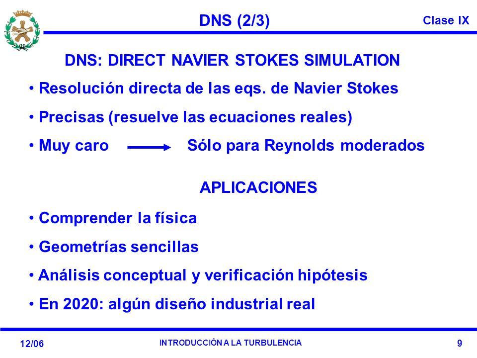 Clase IX 12/06 INTRODUCCIÓN A LA TURBULENCIA 9 DNS (2/3) DNS: DIRECT NAVIER STOKES SIMULATION Resolución directa de las eqs. de Navier Stokes Precisas