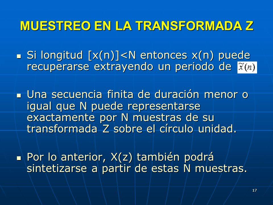 17 MUESTREO EN LA TRANSFORMADA Z Si longitud [x(n)]<N entonces x(n) puede recuperarse extrayendo un periodo de Si longitud [x(n)]<N entonces x(n) puede recuperarse extrayendo un periodo de Una secuencia finita de duración menor o igual que N puede representarse exactamente por N muestras de su transformada Z sobre el círculo unidad.