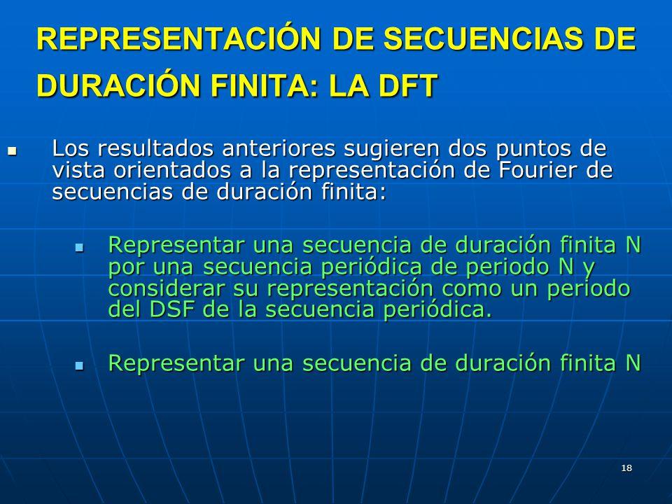 18 REPRESENTACIÓN DE SECUENCIAS DE DURACIÓN FINITA: LA DFT Los resultados anteriores sugieren dos puntos de vista orientados a la representación de Fourier de secuencias de duración finita: Los resultados anteriores sugieren dos puntos de vista orientados a la representación de Fourier de secuencias de duración finita: Representar una secuencia de duración finita N por una secuencia periódica de periodo N y considerar su representación como un periodo del DSF de la secuencia periódica.