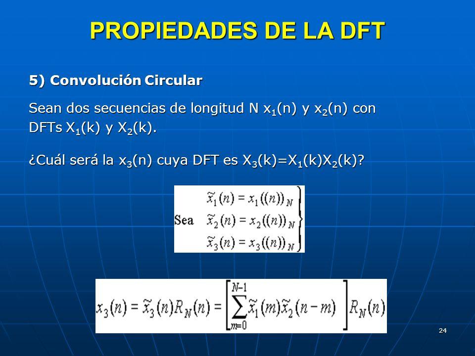 24 PROPIEDADES DE LA DFT 5) Convolución Circular Sean dos secuencias de longitud N x 1 (n) y x 2 (n) con DFTs X 1 (k) y X 2 (k). ¿Cuál será la x 3 (n)