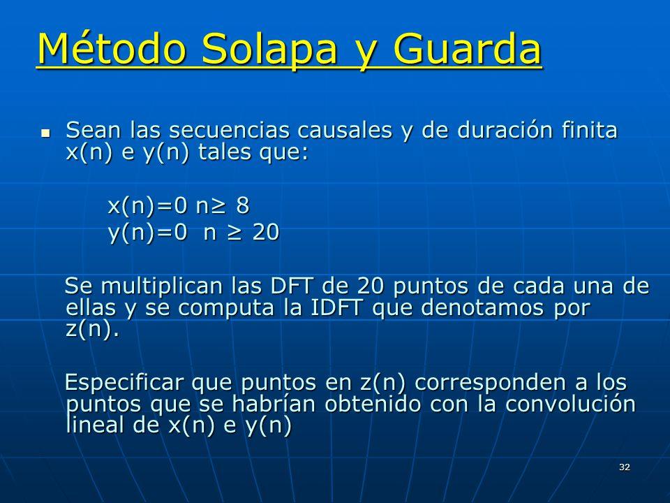 32 Método Solapa y Guarda Sean las secuencias causales y de duración finita x(n) e y(n) tales que: Sean las secuencias causales y de duración finita x(n) e y(n) tales que: x(n)=0 n 8 y(n)=0 n 20 Se multiplican las DFT de 20 puntos de cada una de ellas y se computa la IDFT que denotamos por z(n).