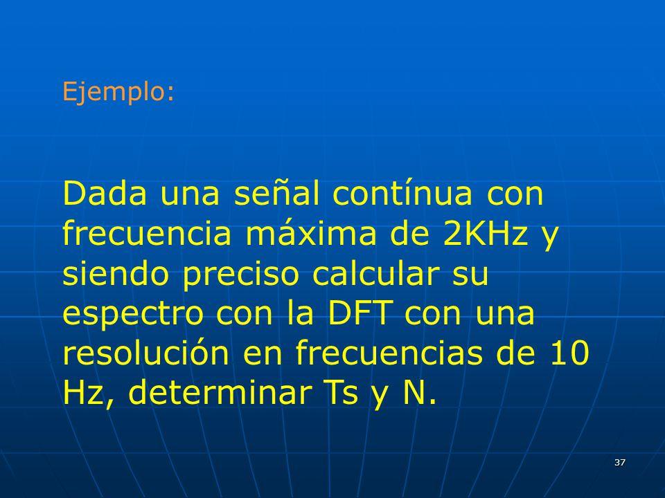37 Ejemplo: Dada una señal contínua con frecuencia máxima de 2KHz y siendo preciso calcular su espectro con la DFT con una resolución en frecuencias d