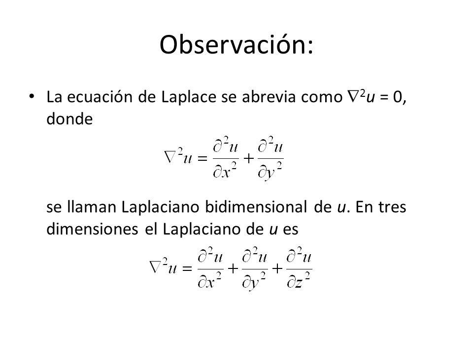 Observación: La ecuación de Laplace se abrevia como 2 u = 0, donde se llaman Laplaciano bidimensional de u. En tres dimensiones el Laplaciano de u es