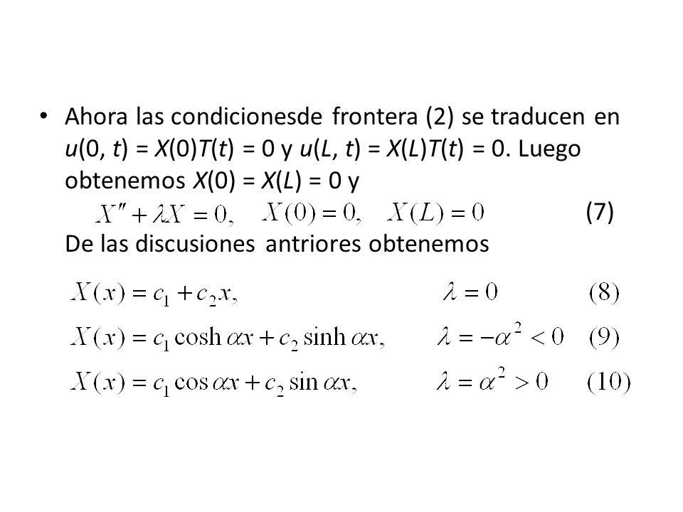 Ahora las condicionesde frontera (2) se traducen en u(0, t) = X(0)T(t) = 0 y u(L, t) = X(L)T(t) = 0. Luego obtenemos X(0) = X(L) = 0 y (7) De las disc