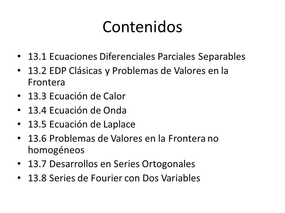 Contenidos 13.1 Ecuaciones Diferenciales Parciales Separables 13.2 EDP Clásicas y Problemas de Valores en la Frontera 13.3 Ecuación de Calor 13.4 Ecua