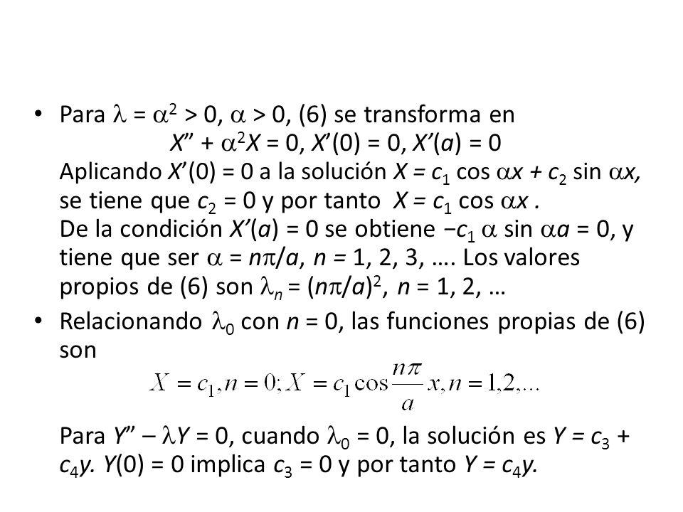Para = 2 > 0, > 0, (6) se transforma en X + 2 X = 0, X(0) = 0, X(a) = 0 Aplicando X(0) = 0 a la solución X = c 1 cos x + c 2 sin x, se tiene que c 2 =