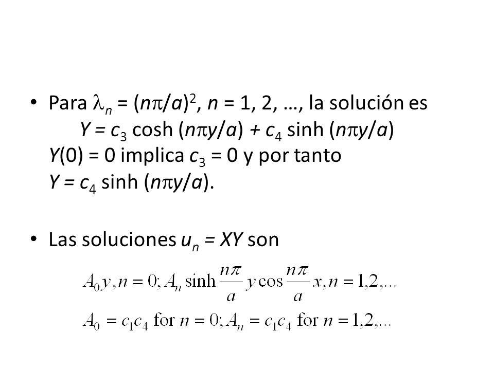 Para n = (n /a) 2, n = 1, 2, …, la solución es Y = c 3 cosh (n y/a) + c 4 sinh (n y/a) Y(0) = 0 implica c 3 = 0 y por tanto Y = c 4 sinh (n y/a). Las