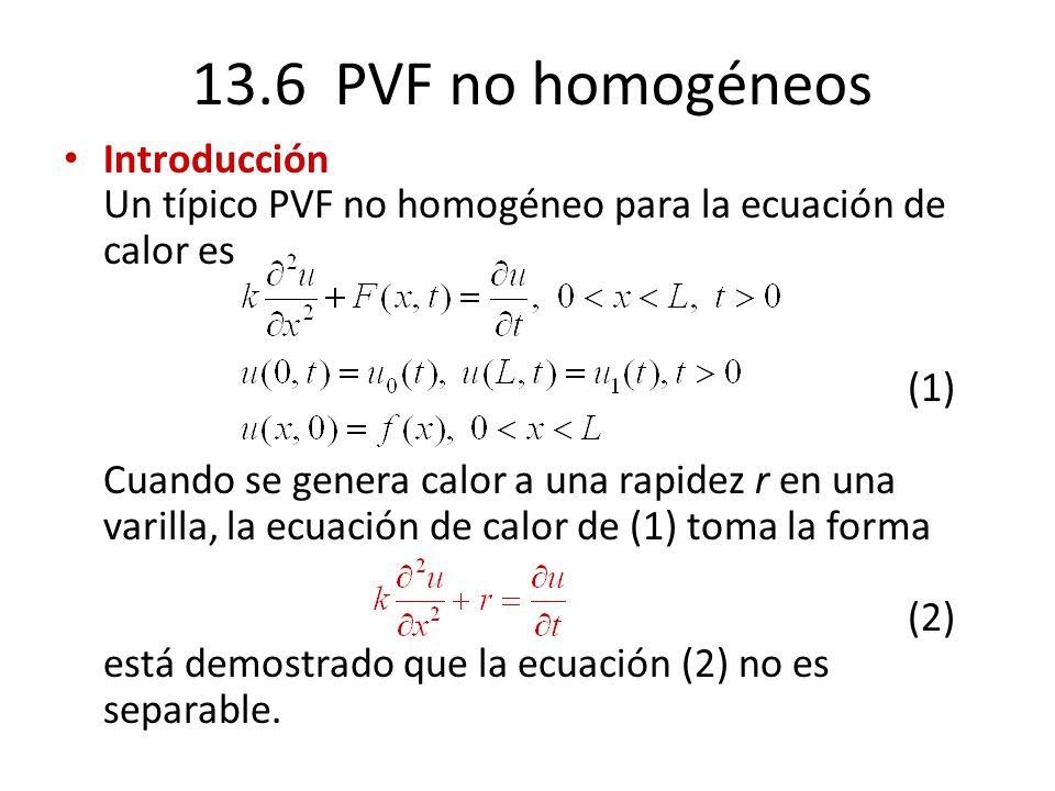 13.6 PVF no homogéneos Introducción Un típico PVF no homogéneo para la ecuación de calor es (1) Cuando se genera calor a una rapidez r en una varilla,