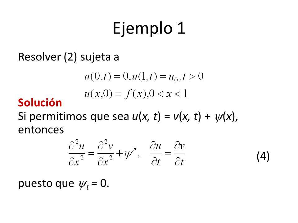 Ejemplo 1 Resolver (2) sujeta a Solución Si permitimos que sea u(x, t) = v(x, t) + (x), entonces (4) puesto que t = 0.