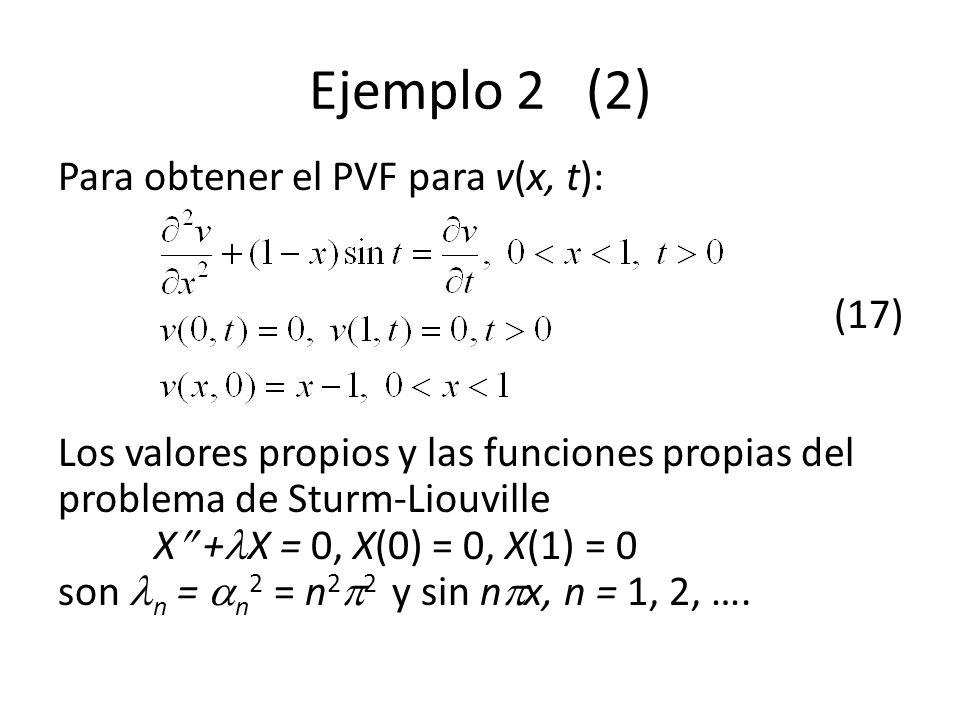 Ejemplo 2 (2) Para obtener el PVF para v(x, t): (17) Los valores propios y las funciones propias del problema de Sturm-Liouville X + X = 0, X(0) = 0,