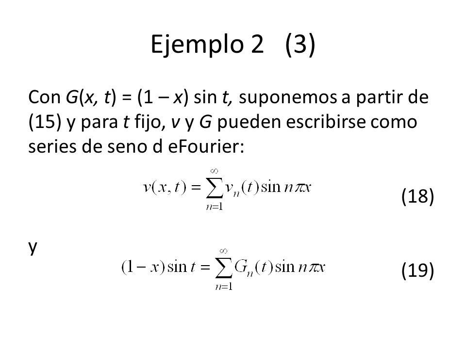 Ejemplo 2 (3) Con G(x, t) = (1 – x) sin t, suponemos a partir de (15) y para t fijo, v y G pueden escribirse como series de seno d eFourier: (18) y (1