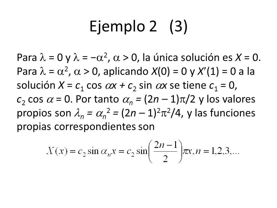 Ejemplo 2 (3) Para = 0 y = 2, > 0, la única solución es X = 0. Para = 2, > 0, aplicando X(0) = 0 y X (1) = 0 a la solución X = c 1 cos x + c 2 sin x s