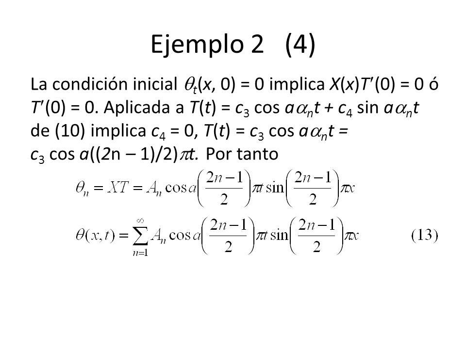 Ejemplo 2 (4) La condición inicial t (x, 0) = 0 implica X(x)T (0) = 0 ó T (0) = 0. Aplicada a T(t) = c 3 cos a n t + c 4 sin a n t de (10) implica c 4