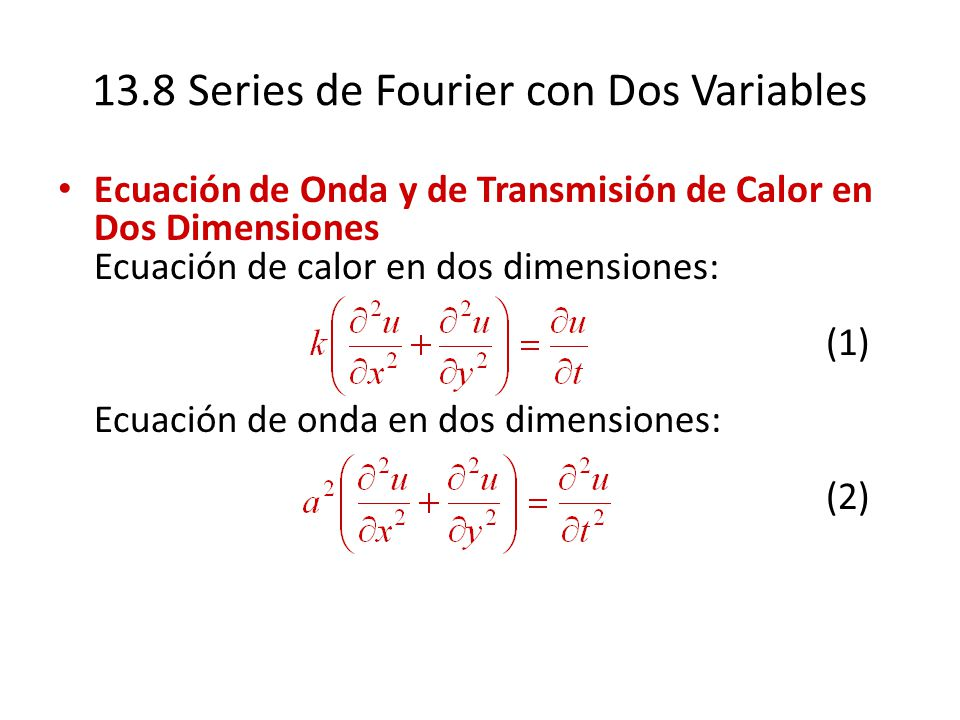 13.8 Series de Fourier con Dos Variables Ecuación de Onda y de Transmisión de Calor en Dos Dimensiones Ecuación de calor en dos dimensiones: (1) Ecuac