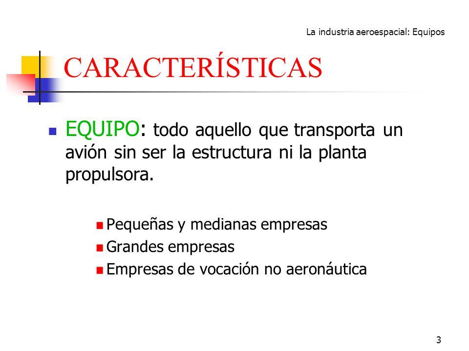 La industria aeroespacial: Equipos 3 CARACTERÍSTICAS EQUIPO: todo aquello que transporta un avión sin ser la estructura ni la planta propulsora. Peque