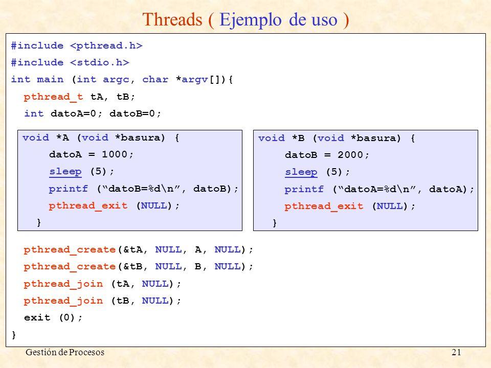 Gestión de Procesos21 Threads ( Ejemplo de uso ) #include int main (int argc, char *argv[]){ pthread_t tA, tB; int datoA=0; datoB=0; pthread_create(&t