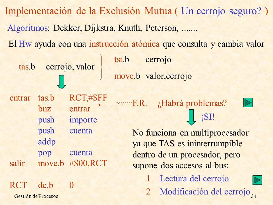 Gestión de Procesos34 Implementación de la Exclusión Mutua ( Un cerrojo seguro? ) El Hw ayuda con una instrucción atómica que consulta y cambia valor