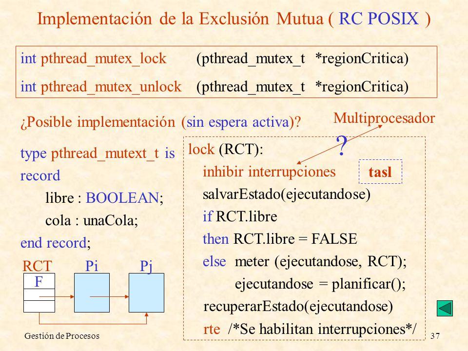 Gestión de Procesos37 Implementación de la Exclusión Mutua ( RC POSIX ) int pthread_mutex_lock (pthread_mutex_t *regionCritica) int pthread_mutex_unlo