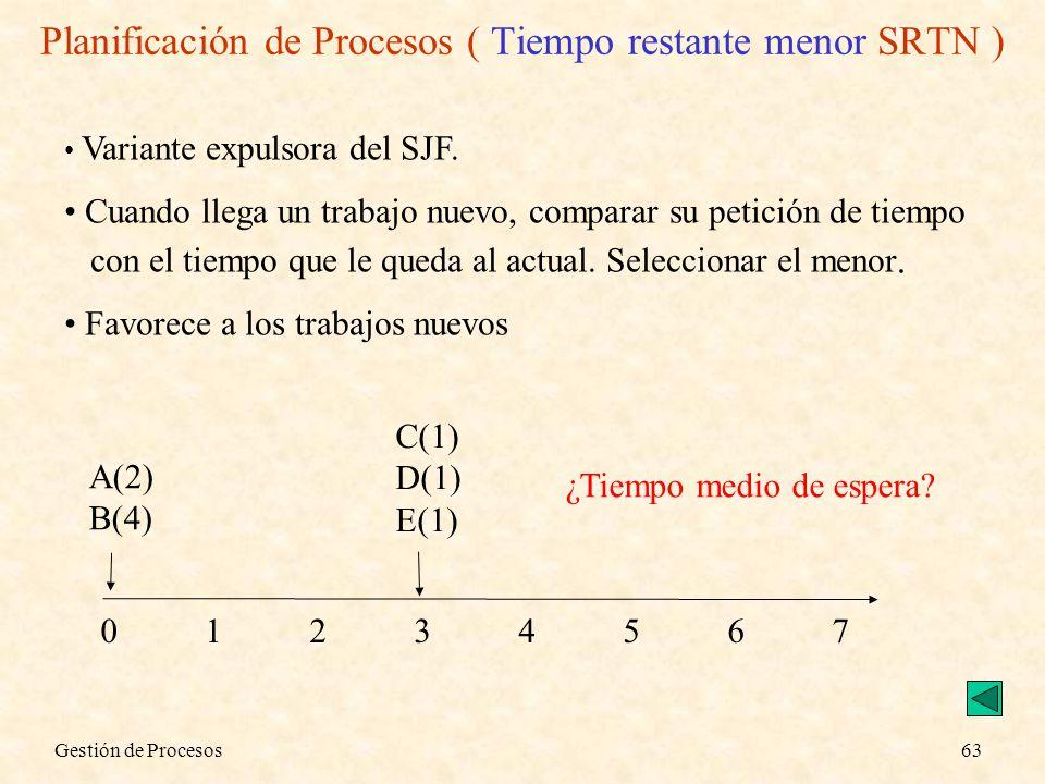 Gestión de Procesos63 Variante expulsora del SJF. Cuando llega un trabajo nuevo, comparar su petición de tiempo con el tiempo que le queda al actual.