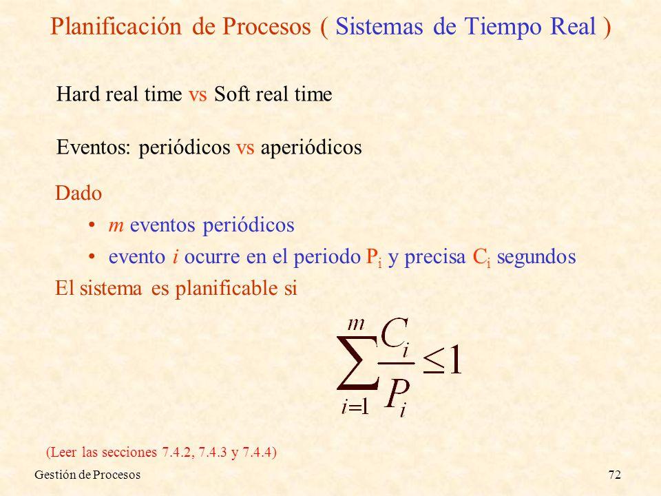 Gestión de Procesos72 Dado m eventos periódicos evento i ocurre en el periodo P i y precisa C i segundos El sistema es planificable si Hard real time