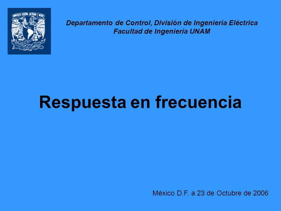 Respuesta en frecuencia México D.F. a 23 de Octubre de 2006 Departamento de Control, División de Ingeniería Eléctrica Facultad de Ingeniería UNAM