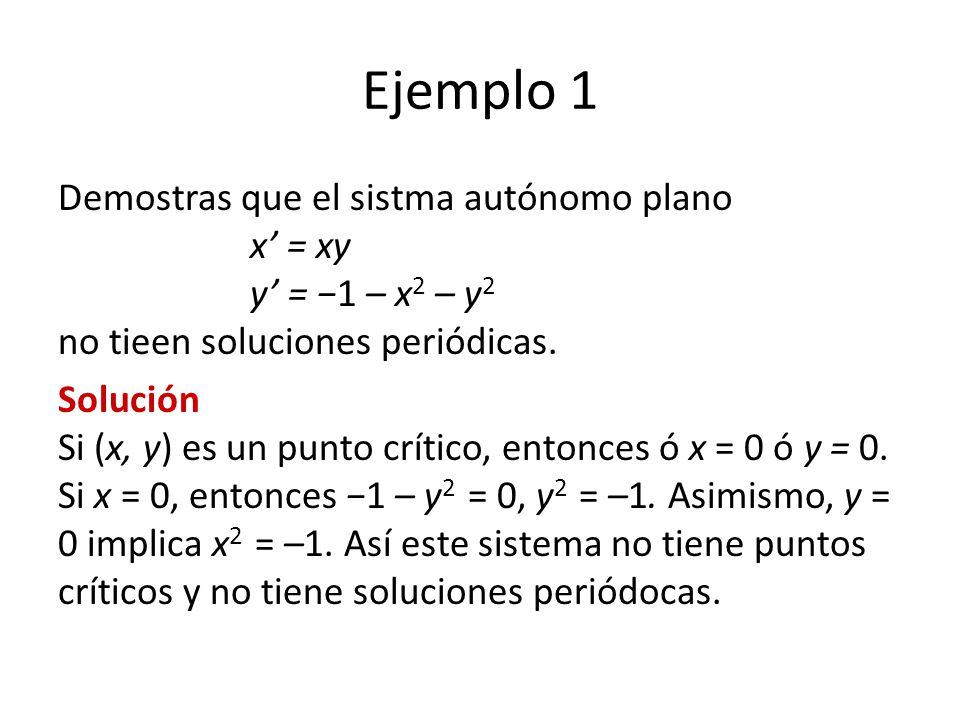 Ejemplo 1 Demostras que el sistma autónomo plano x = xy y = 1 – x 2 – y 2 no tieen soluciones periódicas. Solución Si (x, y) es un punto crítico, ento