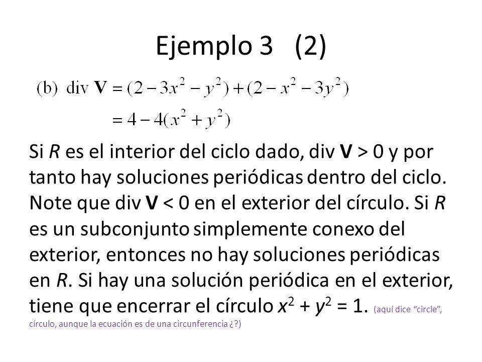 Ejemplo 3 (2) Si R es el interior del ciclo dado, div V > 0 y por tanto hay soluciones periódicas dentro del ciclo. Note que div V < 0 en el exterior