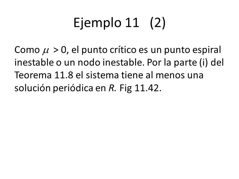 Ejemplo 11 (2) Como > 0, el punto crítico es un punto espiral inestable o un nodo inestable. Por la parte (i) del Teorema 11.8 el sistema tiene al men