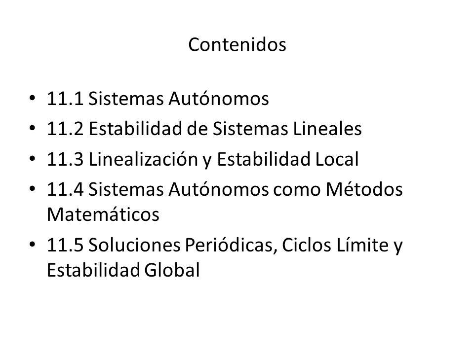 Contenidos 11.1 Sistemas Autónomos 11.2 Estabilidad de Sistemas Lineales 11.3 Linealización y Estabilidad Local 11.4 Sistemas Autónomos como Métodos Matemáticos 11.5 Soluciones Periódicas, Ciclos Límite y Estabilidad Global