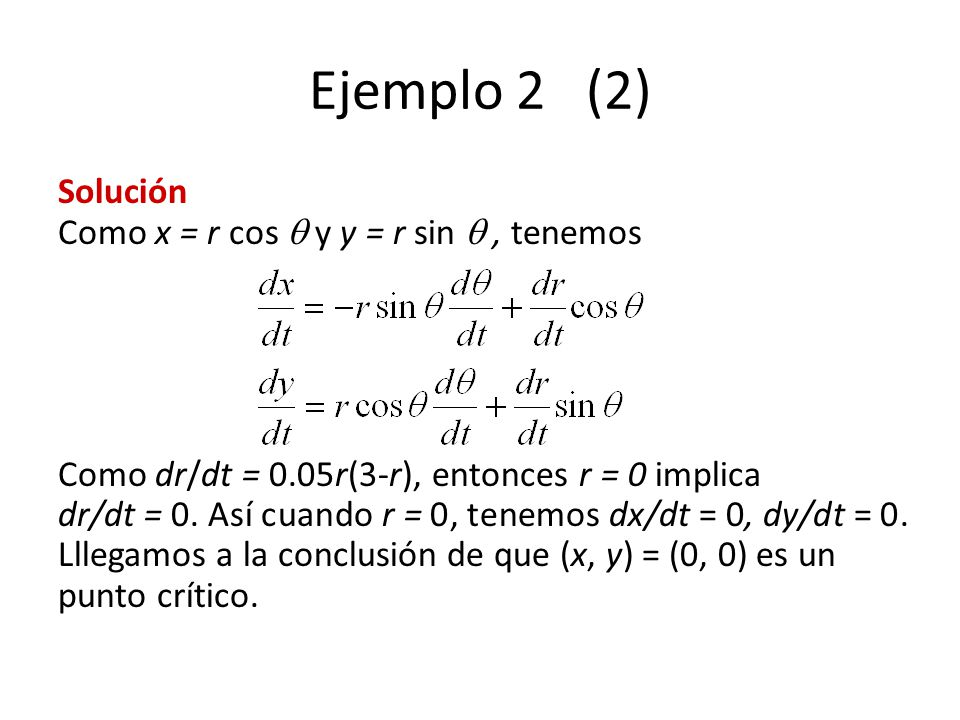 Ejemplo 2 (2) Solución Como x = r cos y y = r sin, tenemos Como dr/dt = 0.05r(3-r), entonces r = 0 implica dr/dt = 0. Así cuando r = 0, tenemos dx/dt