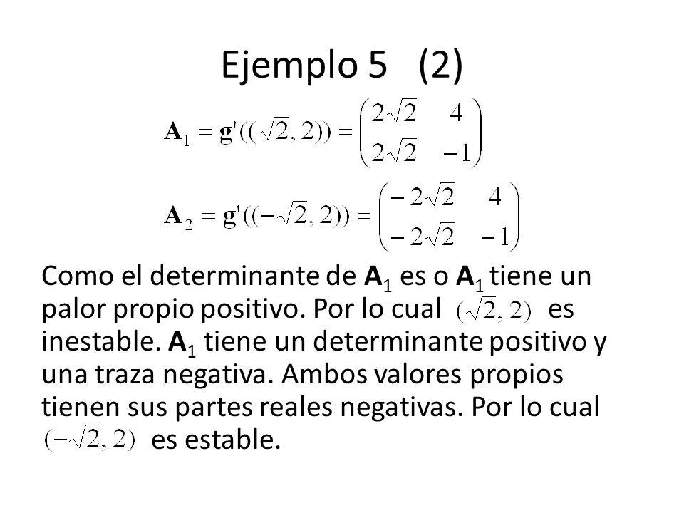 Ejemplo 5 (2) Como el determinante de A 1 es o A 1 tiene un palor propio positivo. Por lo cual es inestable. A 1 tiene un determinante positivo y una