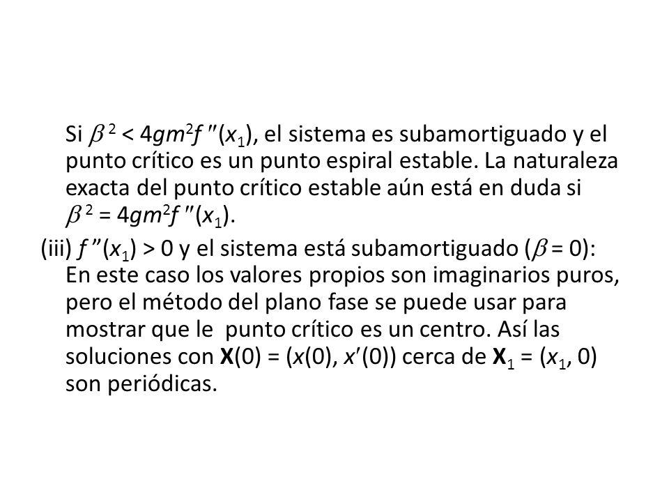 Si 2 < 4gm 2 f (x 1 ), el sistema es subamortiguado y el punto crítico es un punto espiral estable. La naturaleza exacta del punto crítico estable aún