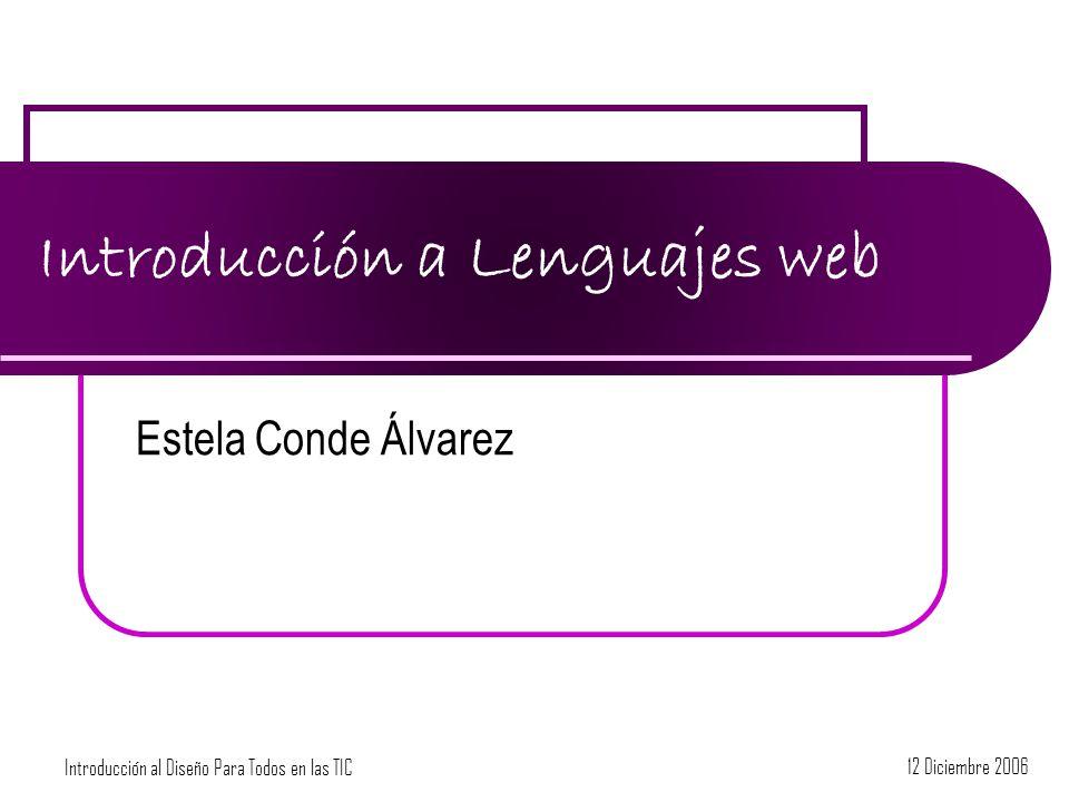 Introducción al Diseño Para Todos en las TIC 12 Diciembre 2006 Introducción a Lenguajes web Estela Conde Álvarez