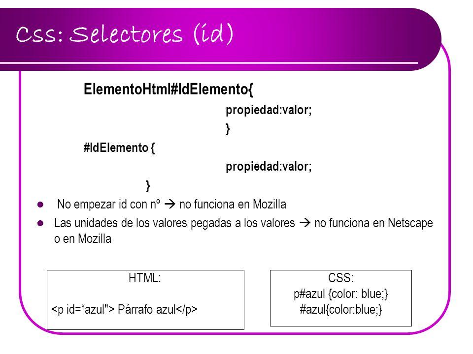 Css: Selectores (id) ElementoHtml#IdElemento{ propiedad:valor; } #IdElemento { propiedad:valor; } No empezar id con nº no funciona en Mozilla Las unid