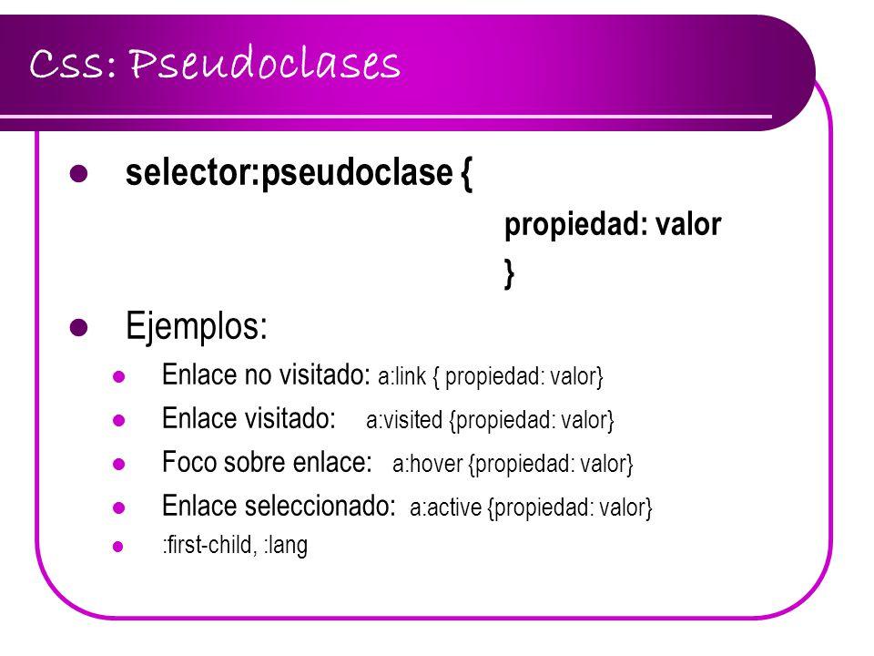 Css: Pseudoclases selector:pseudoclase { propiedad: valor } Ejemplos: Enlace no visitado: a:link { propiedad: valor} Enlace visitado: a:visited {propi