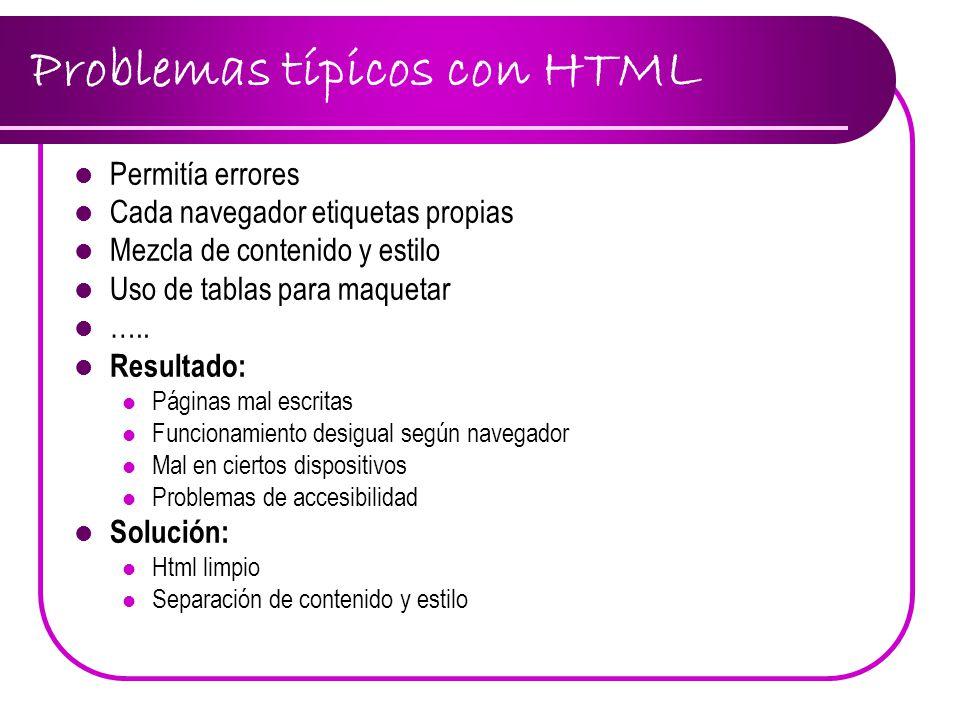 Problemas típicos con HTML Permitía errores Cada navegador etiquetas propias Mezcla de contenido y estilo Uso de tablas para maquetar ….. Resultado: P