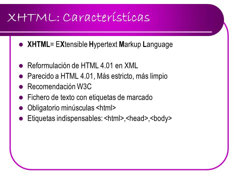 XHTML: Características XHTML = E X tensible H ypertext M arkup L anguage Reformulación de HTML 4.01 en XML Parecido a HTML 4.01, Más estricto, más lim