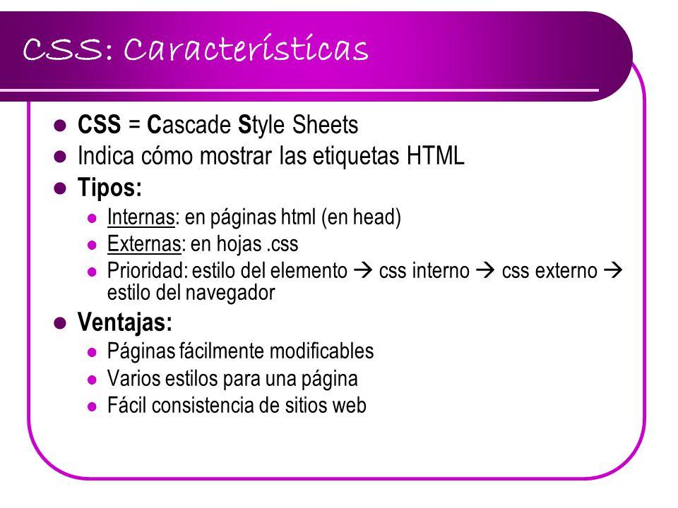 CSS: Características CSS = C ascade S tyle Sheets Indica cómo mostrar las etiquetas HTML Tipos: Internas: en páginas html (en head) Externas: en hojas