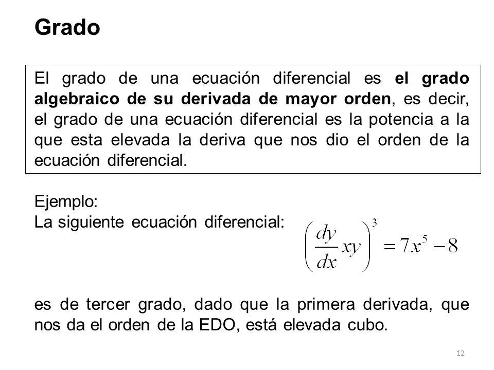 12 Grado El grado de una ecuación diferencial es el grado algebraico de su derivada de mayor orden, es decir, el grado de una ecuación diferencial es
