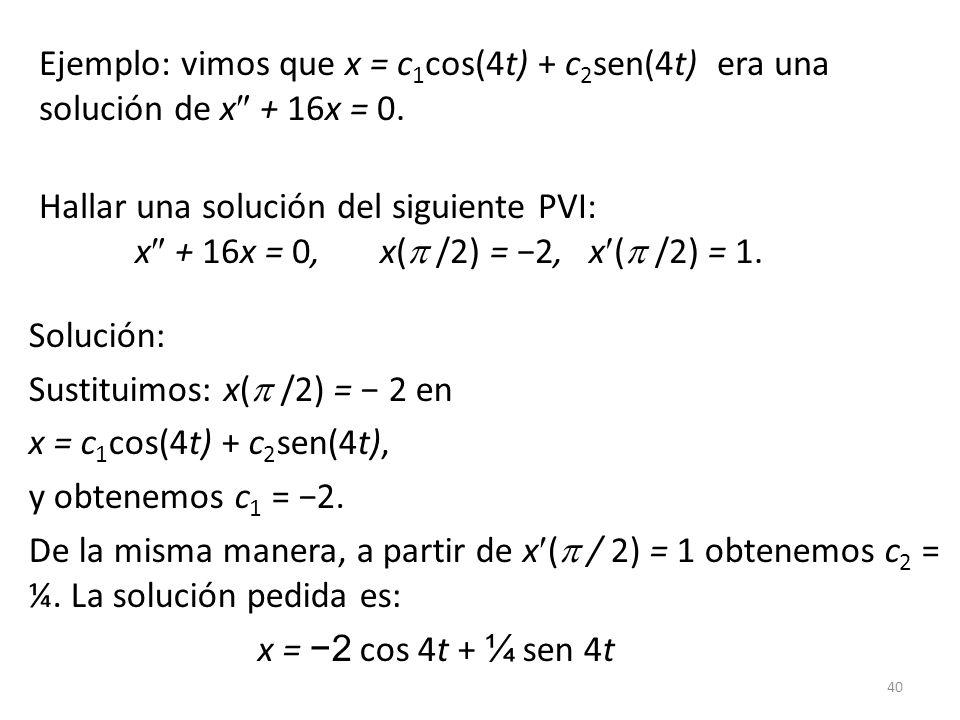 40 Ejemplo: vimos que x = c 1 cos(4t) + c 2 sen(4t) era una solución de x + 16x = 0. Hallar una solución del siguiente PVI: x + 16x = 0, x( /2) = 2, x