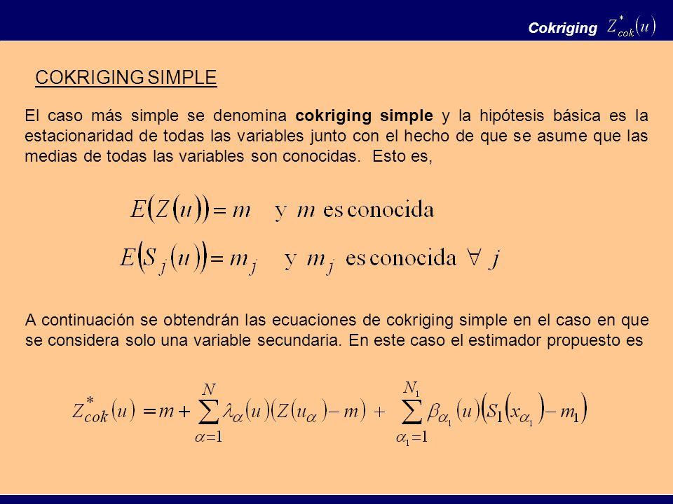 Cokriging El caso más simple se denomina cokriging simple y la hipótesis básica es la estacionaridad de todas las variables junto con el hecho de que