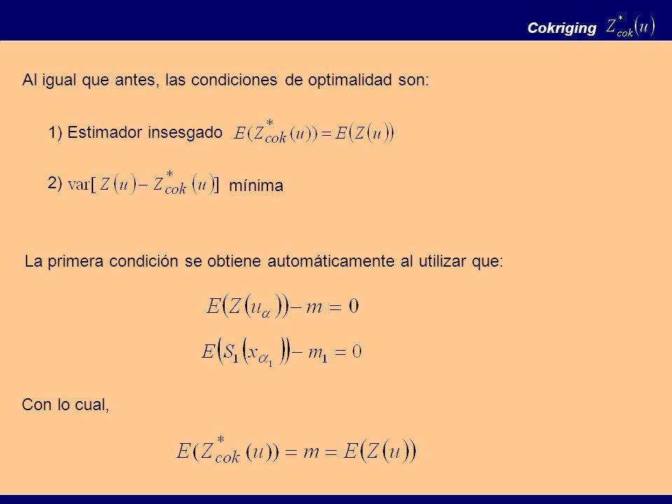 Cokriging Al igual que antes, las condiciones de optimalidad son: 1) Estimador insesgado 2) mínima La primera condición se obtiene automáticamente al