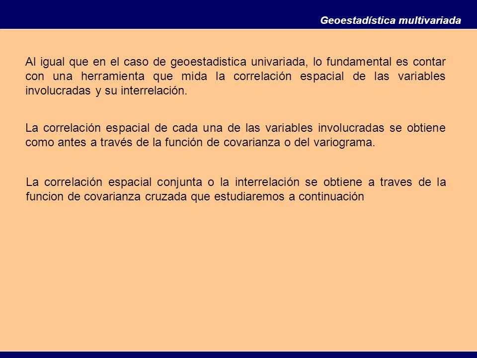 Geoestadística multivariada Al igual que en el caso de geoestadistica univariada, lo fundamental es contar con una herramienta que mida la correlación